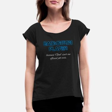 Badminton Badminton Badminton Badminton Badminton Badminton - Women's Rolled Sleeve T-Shirt
