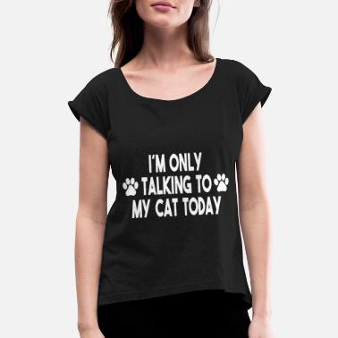 Bombay Kids i m only talking to my Cat today! Pet T-Shirt - Women's Roll Cuff T-Shirt
