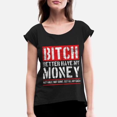 Dollar Bitch Better Have My Money - Women's Rolled Sleeve T-Shirt