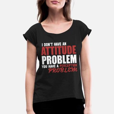 Problem Attitude I Don't Have An Attitude Problem - Women's Roll Cuff T-Shirt