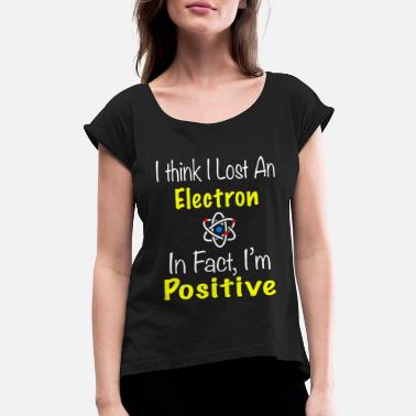 f475d987 Chemistry Lost an Electron I'm positive - Women's. Women's Rolled  Sleeve T-Shirt. Chemistry Lost an Electron I'm positive