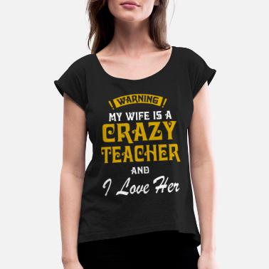 I Love My Teacher Wife Warning my wife is a crazy teacher and i love her - Women's Roll Cuff T-Shirt