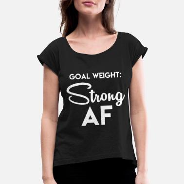 Gym Memes GOAL WEIGHT STRONG AF - Women's Rolled Sleeve T-Shirt