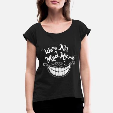 We re All Mad Here Alice In Wonderland Cheshire Ca - Women's Roll Cuff T-Shirt