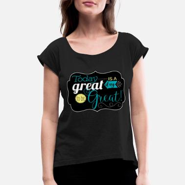 Great Day Great day to be greate - Women's Rolled Sleeve T-Shirt
