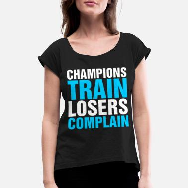 Complain Champions Train Losers Complain - Women's Rolled Sleeve T-Shirt