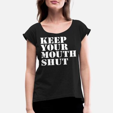 Mouth Shut Keep Your Mouth Shut - Women's Rolled Sleeve T-Shirt