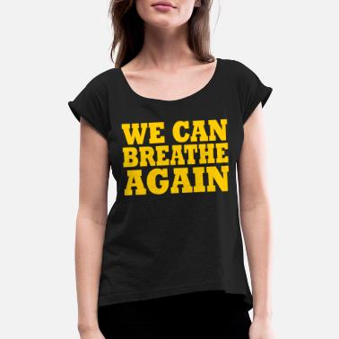 We Can Not Breathe We Can Breathe Again - Women's Rolled Sleeve T-Shirt
