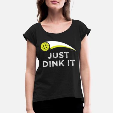 Flicka Dink - Just Dink It - Women's Roll Cuff T-Shirt