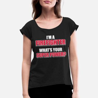 c7fdd0739 Fireman - I  39 m a firefighter. What  39 s your super. Women s Rolled  Sleeve T-Shirt