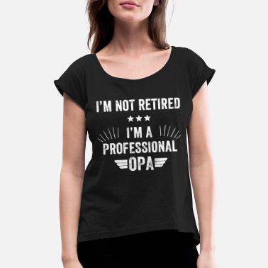Opal Opa - I'm not retired i'm a professional opa - Women's Roll Cuff T-Shirt