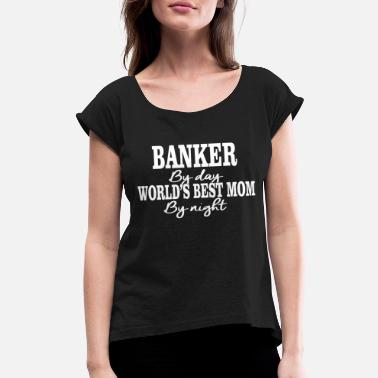 Banker By Day Banker - banker by day worlds best mom by night - Women's Rolled Sleeve T-Shirt