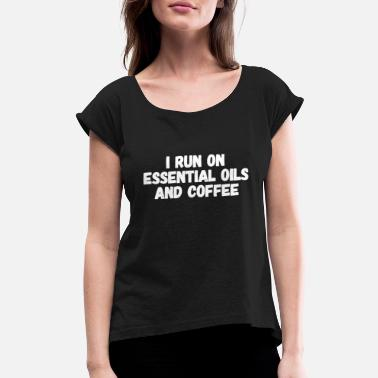 I Love Essential Oils I run on essential oils and coffee - Women's Roll Cuff T-Shirt