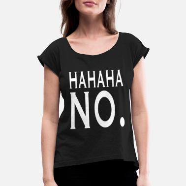 HAHAHA NO. - Women's Rolled Sleeve T-Shirt