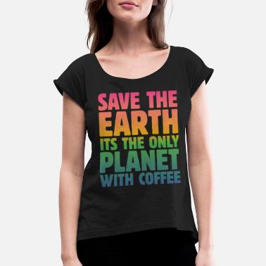 Save The Planet Save the Earth, It's the Only Planet with Coffee - Women's Rolled Sleeve T-Shirt