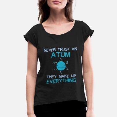 Atom Never Trust An Atom They Make Up Everything - Women's Rolled Sleeve T-Shirt