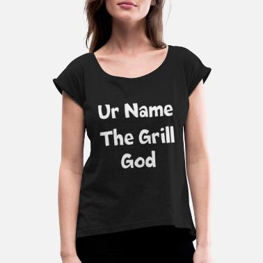 Grill God Ur name the grill god - Women's Roll Cuff T-Shirt