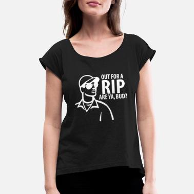 Rip Out Out For A Rip Are Ya Bud - Women's Roll Cuff T-Shirt