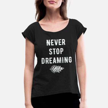 Never Dreamed Dreaming - Never stop dreaming - Women's Rolled Sleeve T-Shirt