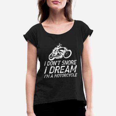Snore I Dont Snore I Dream Im A Motorcycle - Women's Roll Cuff T-Shirt