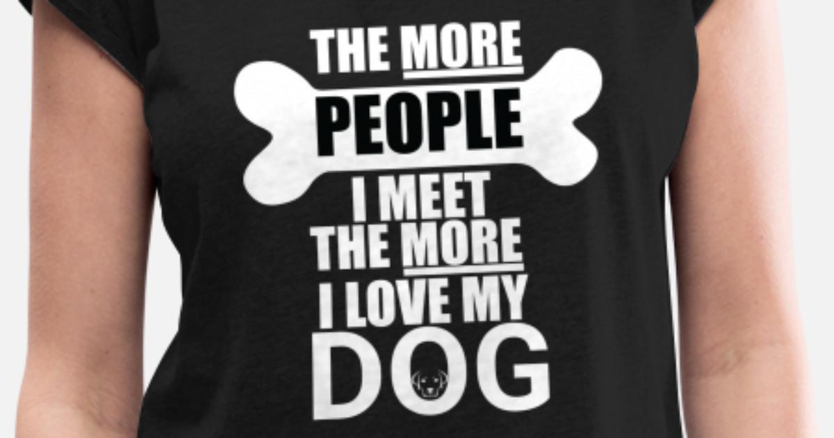 9b15971b8 The more people i meet the more i love my dog Tee Women's Rolled Sleeve T- Shirt | Spreadshirt
