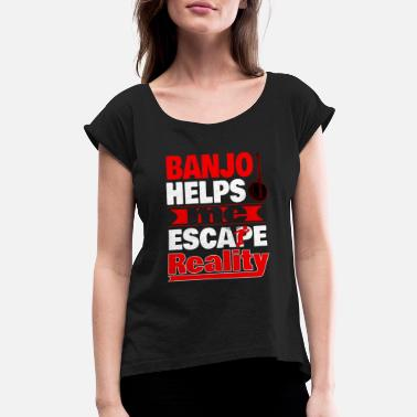 Banjo Helps Me Escape Reality T shirt - Women's Roll Cuff T-Shirt