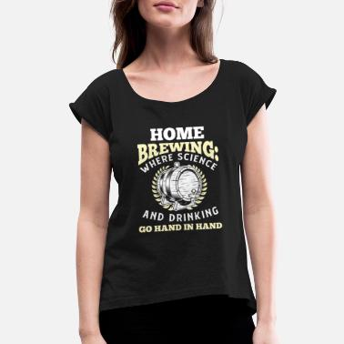 Brewing Home Brewing: Where Science and Drinking go Hand - Women's Roll Cuff T-Shirt