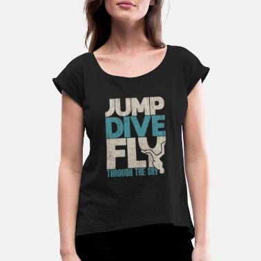 Jump Dive Fly Through The Sky Jump dive fly through the sky quote skydiving - Women's Rolled Sleeve T-Shirt