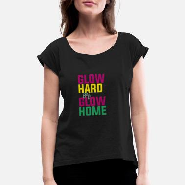 Glow Hard or Glow Home - Women's Rolled Sleeve T-Shirt