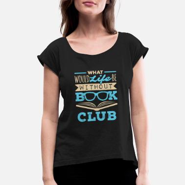 Book What Would Life Be Without Book Club - Women's Rolled Sleeve T-Shirt