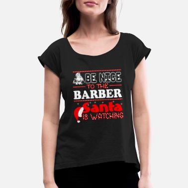 Barber Christmas Be Nice To Barber Santa Is Watching Christmas - Women's Roll Cuff T-Shirt