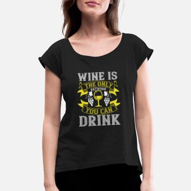 Rose Wine - Wine Is The Only Artwork To Drink - Women's Rolled Sleeve T-Shirt