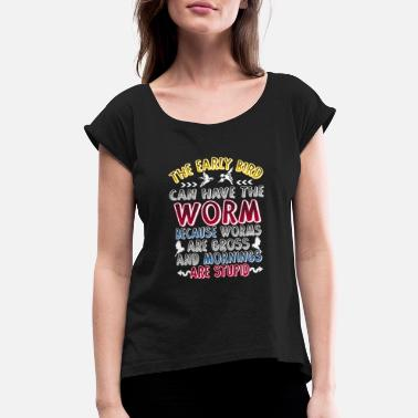 Gross Worm THE EARLY BIRD CAN HAVE THE WORM... - Women's Roll Cuff T-Shirt