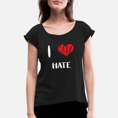 I Heart - I Hate - Hate I hate HATE | Feelings | Romantic | Heart | Gift - Women's Roll Cuff T-Shirt
