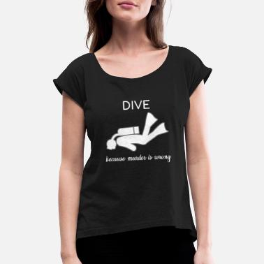 Scuba Dive Diver Diving Because Murder Is Wrong Sea Gift - Women's Rolled Sleeve T-Shirt