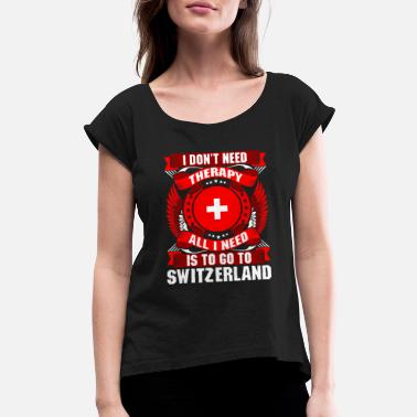 Switzerland I Dont Need Therapy All I Need Is To Go To Switzer - Women's Rolled Sleeve T-Shirt