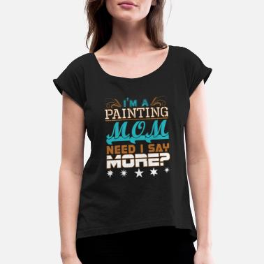 Saying Painting Im A Painting Mom Need I Say More - Women's Roll Cuff T-Shirt