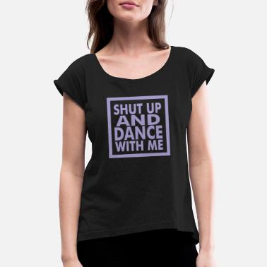 Shut Up And Dance Dance with me - Women's Roll Cuff T-Shirt