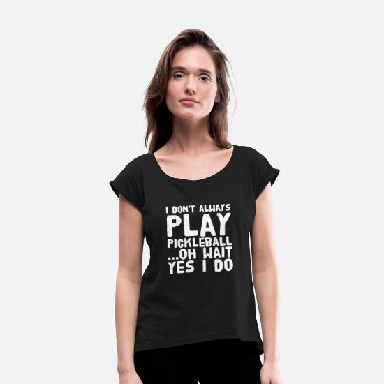 Funny T-Shirts - Pickleball - I Don't Always Play Pickleball ...O - Women's Rolled Sleeve T-Shirt black