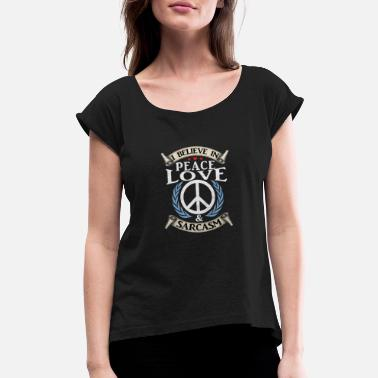 Peace Love Sarcasm (Gift) I believe in Peace,Love & Sarcasm - Women's Roll Cuff T-Shirt