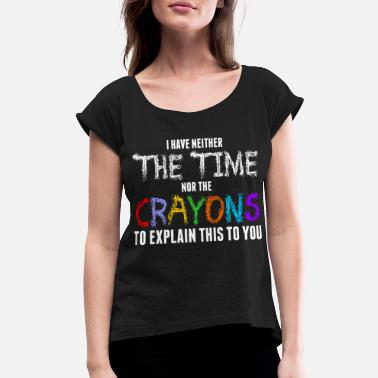 Neustadt I Have Neither The Time Nor The Crayons Tshirt - Women's Roll Cuff T-Shirt