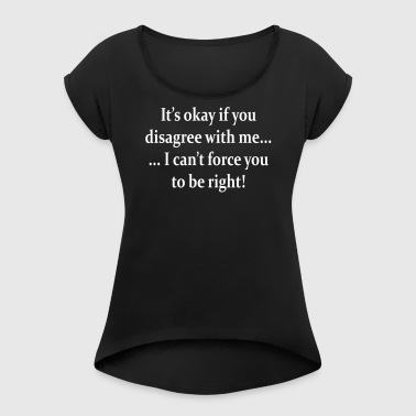 I can't force you to be right! - Women's Roll Cuff T-Shirt