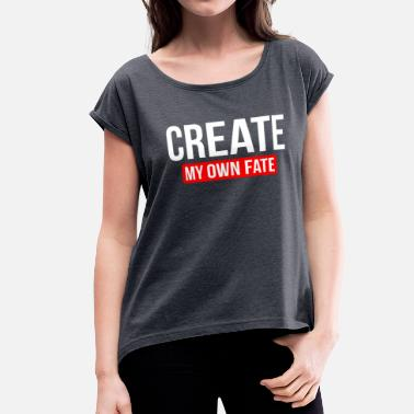 Ny CREATE MY OWN FATE - Women's Rolled Sleeve T-Shirt