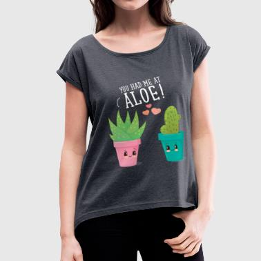 You Had Me At Aloe! - Women's Roll Cuff T-Shirt