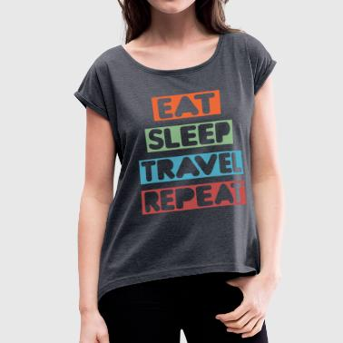 Eat Sleep Travel Repeat - Women's Roll Cuff T-Shirt