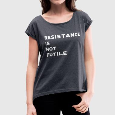 Resistance is Not Futile - Women's Roll Cuff T-Shirt