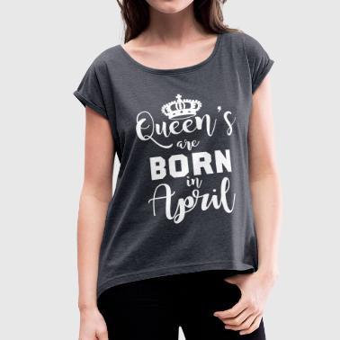 Queen's are born in April - Women's Roll Cuff T-Shirt
