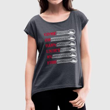 Come on baby light my fire - Women's Roll Cuff T-Shirt