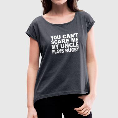 My Uncle Plays Rugby You Can't Scare Me My Uncle Plays Rugby - Women's Roll Cuff T-Shirt