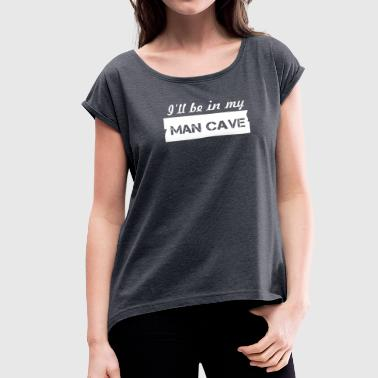 Ill Be In My Mancave - Women's Roll Cuff T-Shirt